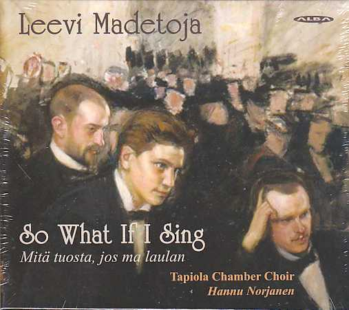 Leevi Madetoja / So What If I Sing: Works for mixed choir / Tapiola Chamber Choir / Hannu Norjanen