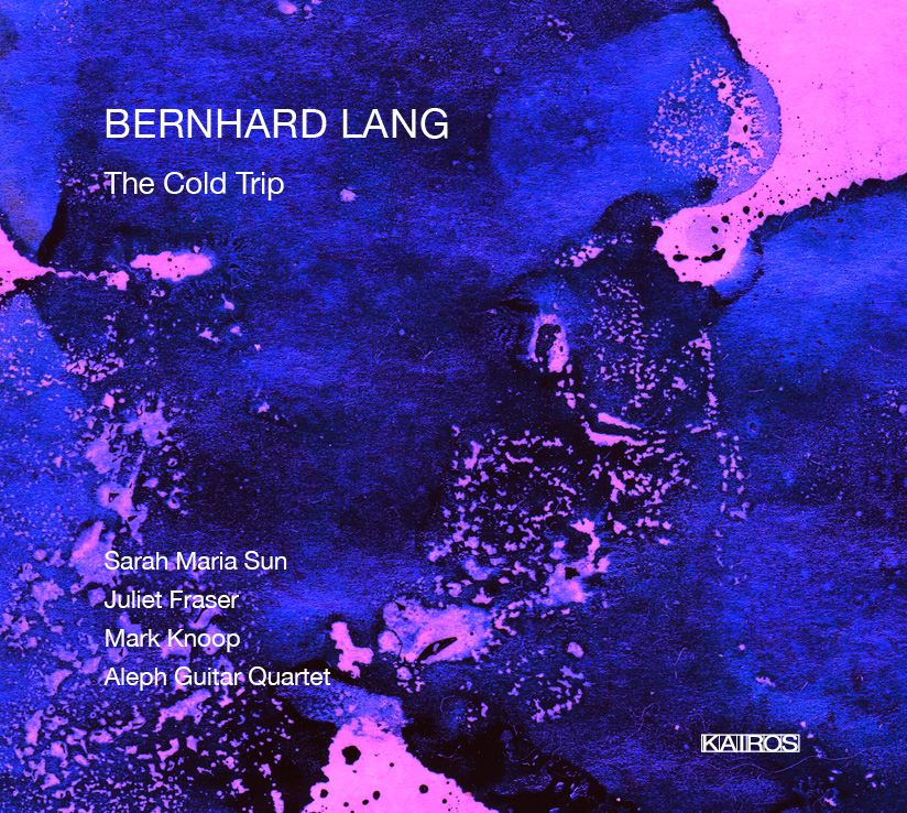 Bernhard Lang / The Cold Trip // Sarah Maria Sun / Juliet Fraser / Mark Knoop / Aleph Guitar Quartet