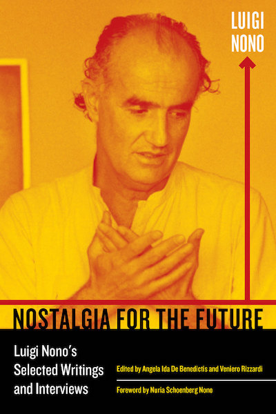Nostalgia for the Future - Luigi Nono's Selected Writings and Interviews // Angela Ida De Benedictis & Veniero Rizzardi (toim.)